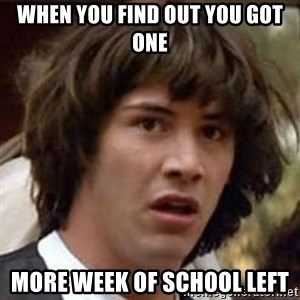 Conspiracy Keanu - when you find out you got one more week of school left