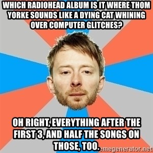 Advice Thom Yorke - Which Radiohead album is it where Thom Yorke sounds like a dying cat whining over computer glitches? Oh right, everything after the first 3, and half the songs on those, too.