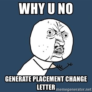 Y U No - Why u no  Generate placement change letter