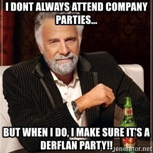 The Most Interesting Man In The World - I dont always attend company parties... But when I do, I make sure it's a Derflan party!!