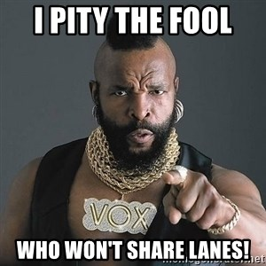 Mr T - I Pity the fool  Who won't share lanes!
