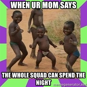 african kids dancing - When ur mom says The whole squad can spend the night