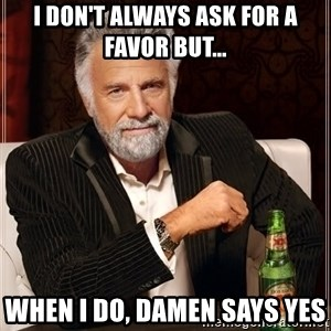 The Most Interesting Man In The World - I don't always ask for a favor but... when I do, Damen says yes