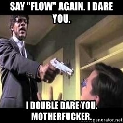 """Say what again - SAY """"FLOW"""" AGAIN. I DARE YOU. I DOUBLE DARE YOU, MOTHERFUCKER."""