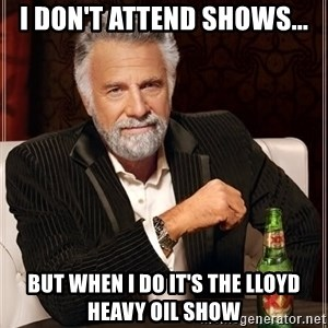 The Most Interesting Man In The World - I don't attend shows... but when i do it's the Lloyd Heavy Oil Show
