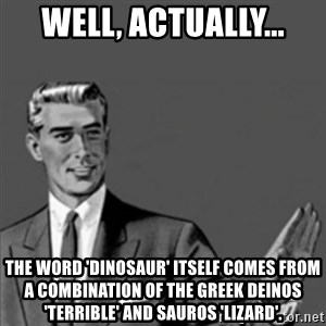 Correction Guy - Well, actually... the word 'dinosaur' itself comes from a combination of the Greek deinos 'terrible' and sauros 'lizard'.