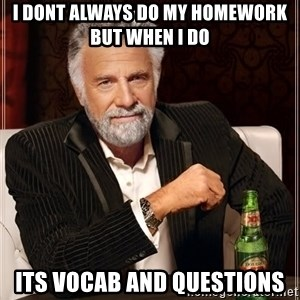 The Most Interesting Man In The World - I dont always do my homework but when i do its vocab and questions