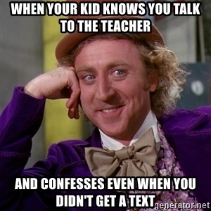 Willy Wonka - When your kid knows you talk to the teacher and confesses even when you didn't get a text