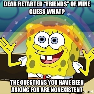 "spongebob rainbow - dear retarted ""friends"" of mine guess what?  The questions you have been asking for are nonexistent"