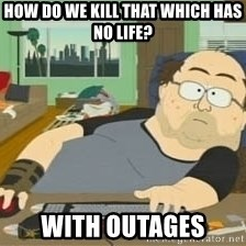 South Park Wow Guy - How do we kill that which has no life? With outages