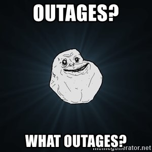Forever Alone - Outages? what outages?
