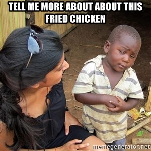 Skeptical African Child - tell me more about about this fried chicken
