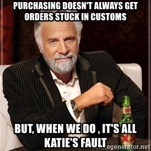 The Most Interesting Man In The World - Purchasing doesn't always get orders stuck in Customs But, when we do , it's all Katie's fault