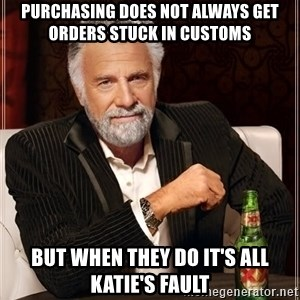 The Most Interesting Man In The World - Purchasing does not always get orders stuck in customs but when they do it's all Katie's fault