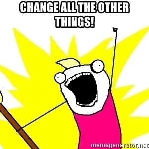 X ALL THE THINGS - CHANGE ALL THE OTHER THINGS!
