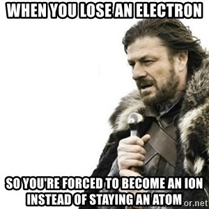 Prepare yourself - When you lose an electron so you're forced to become an ion instead of staying an atom