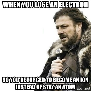 Prepare yourself - when you lose an electron so you're forced to become an ion instead of stay an atom
