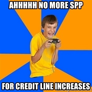 Annoying Gamer Kid - Ahhhhh no more SPP  for credit line increases