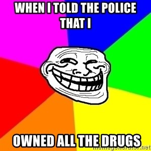 Trollface - when i told the police that i   owned all the drugs