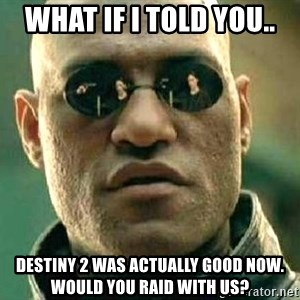 What if I told you / Matrix Morpheus - What if I told you.. Destiny 2 was actually good now. Would you Raid with us?