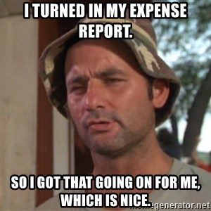 So I got that going on for me, which is nice - I turned in my expense report. So I got that going on for me, which is nice.