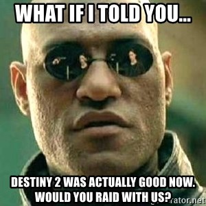 What if I told you / Matrix Morpheus - What if I told you... Destiny 2 was actually good now. Would you Raid with us?