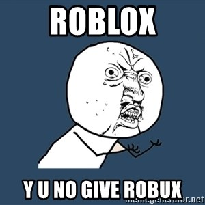 Y U No - Roblox y u no give robux