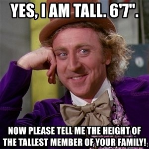 "Willy Wonka - Yes, I am Tall. 6'7"". Now please tell me the height of the tallest member of your family!"