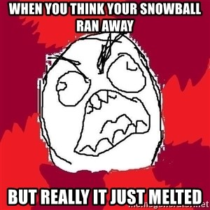 Rage FU - When you think your snowball ran away But really it just melted
