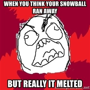 Rage FU - When you think your snowball ran away But really it melted