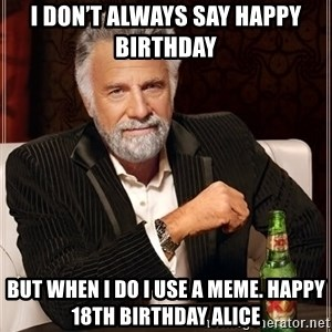 The Most Interesting Man In The World - I don't always say Happy Birthday  But when I do I use a Meme. Happy 18th Birthday Alice