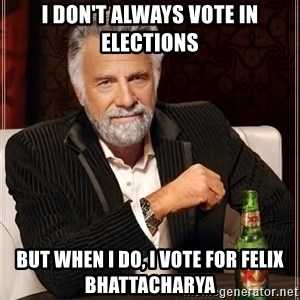The Most Interesting Man In The World - I Don't always vote in elections But when I do, I vote for Felix Bhattacharya