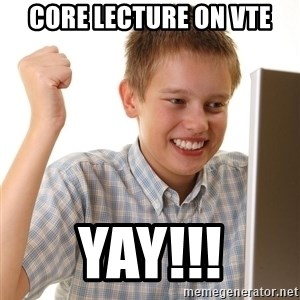 First Day on the internet kid - Core lecture on vte yay!!!