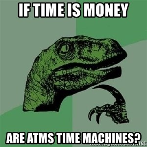 Philosoraptor - if time is money are atms time machines?