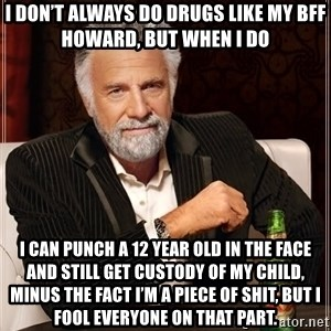 The Most Interesting Man In The World - I don't always do drugs like my BFF Howard, but when I do I can punch a 12 year old in the face and still get custody of my child, minus the fact I'm a piece of shit, but I fool everyone on that part.