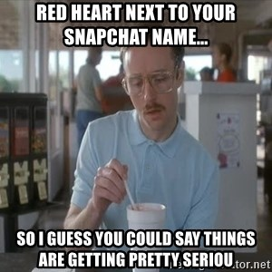 Things are getting pretty Serious (Napoleon Dynamite) - Red heart next to your Snapchat name...  So I guess you could say things are getting pretty seriou