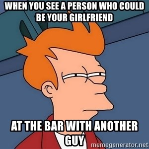 Futurama Fry - When you see a person who could be your girlfriend at the bar with another guy