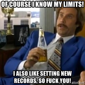 That escalated quickly-Ron Burgundy - of course I know my limits! I also like setting new records, so fuck you!
