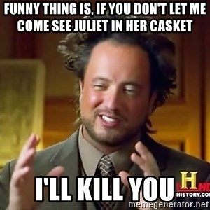 Ancient Aliens - Funny thing is, if you don't let me come see Juliet in her casket I'll kill you