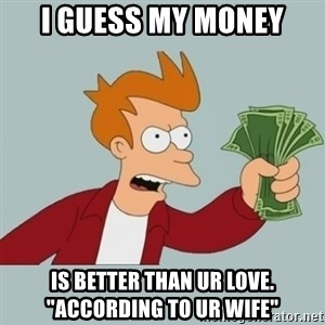 "Shut Up And Take My Money Fry - i guess my money is better than ur love. ""according to ur wife"""