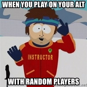 SouthPark Bad Time meme - when you play on your alt with random players