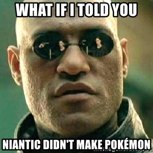What if I told you / Matrix Morpheus - What if I told you Niantic didn't make Pokémon
