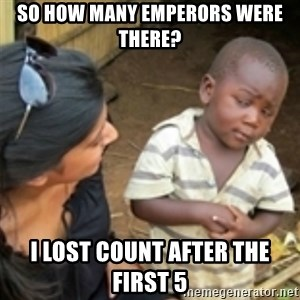 Skeptical african kid  - SO how many emperors were there? I lost count after the first 5