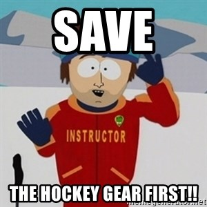 SouthPark Bad Time meme - Save   the Hockey gear first!!