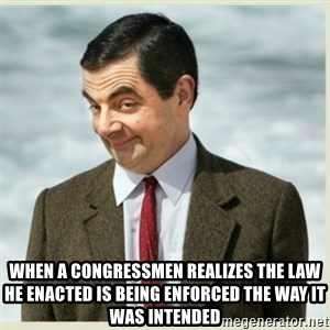 MR bean - When a congressmen realizes the law he enacted is being enforced the way it was intended