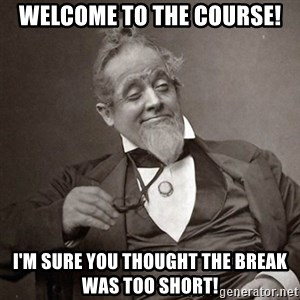 1889 [10] guy - Welcome to the Course! I'm sure you thought the break was too short!