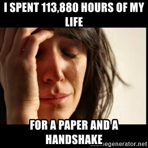 First World Problems - i spent 113,880 hours of my life for a paper and a handshake
