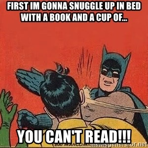 batman slap robin - first im gonna snuggle up in bed with a book and a cup of... you can't read!!!