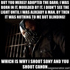 Bane Meme - But you merely adopted the dark; I was born in it, moulded by it. I didn't see the light until I was already a man, by then it was nothing to me but BLINDING!  Which is why I shoot Sony and you shoot Canon
