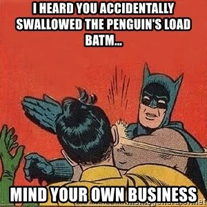 batman slap robin - i heard you accidentally swallowed the penguin's load batm... mind your own business